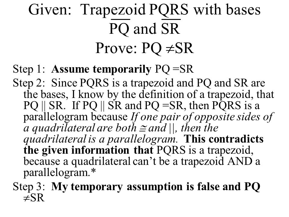 Given: Trapezoid PQRS with bases PQ and SR Prove: PQ  SR Step 1: Assume temporarily PQ =SR Step 2: Since PQRS is a trapezoid and PQ and SR are the bases, I know by the definition of a trapezoid, that PQ || SR.