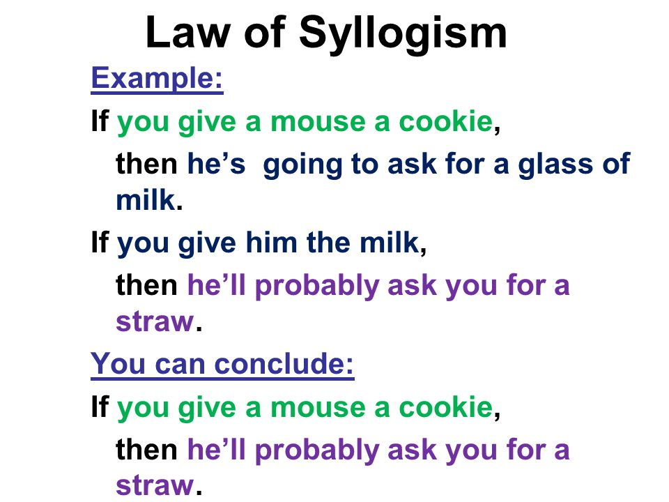 Law of Syllogism Example: If you give a mouse a cookie, then he's going to ask for a glass of milk. If you give him the milk, then he'll probably ask