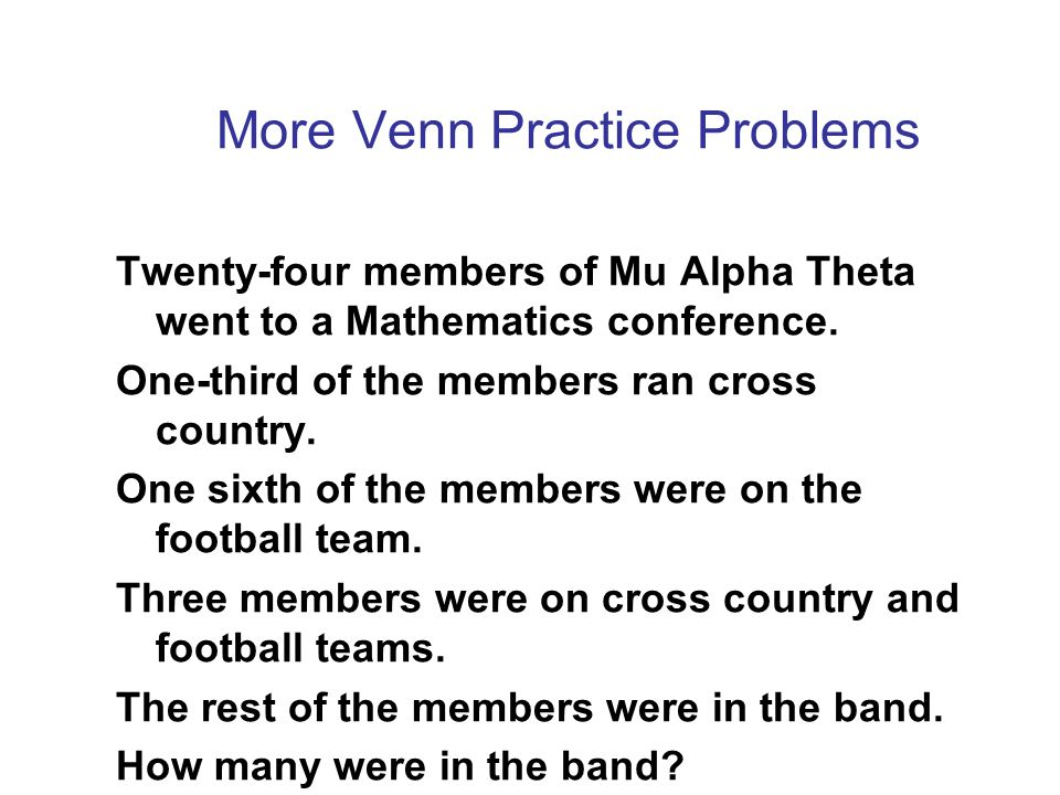 More Venn Practice Problems Twenty-four members of Mu Alpha Theta went to a Mathematics conference. One-third of the members ran cross country. One si