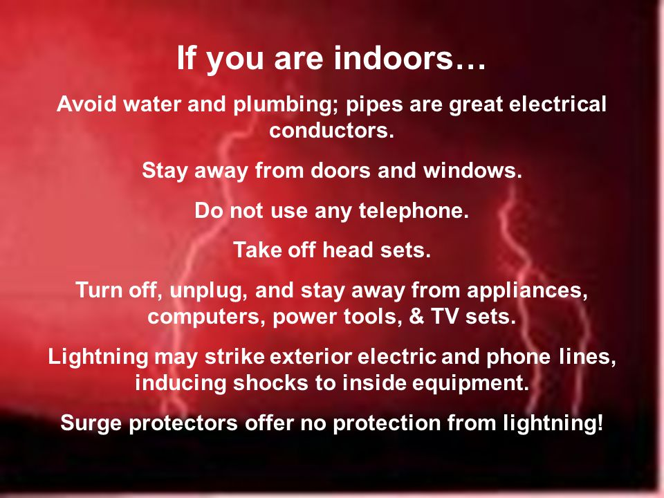 If you are indoors… Avoid water and plumbing; pipes are great electrical conductors.
