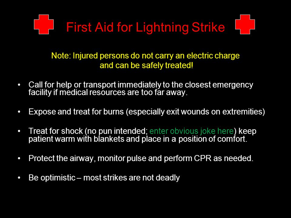 First Aid for Lightning Strike Note: Injured persons do not carry an electric charge and can be safely treated! Call for help or transport immediately