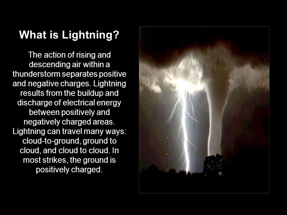 What is Lightning? The action of rising and descending air within a thunderstorm separates positive and negative charges. Lightning results from the b