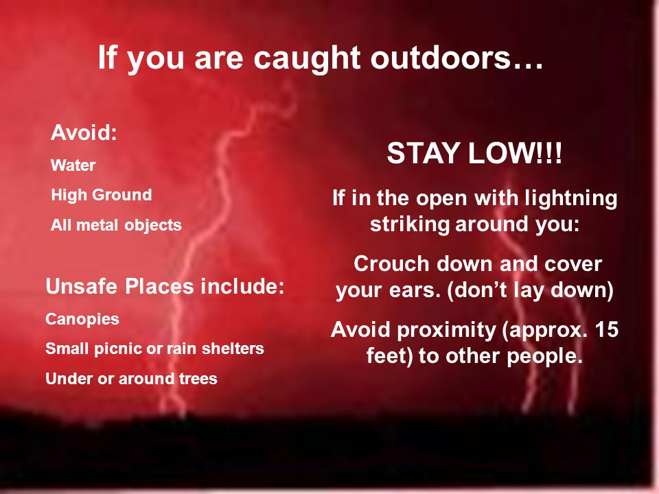 If you are caught outdoors… Avoid: Water High Ground All metal objects Unsafe Places include: Canopies Small picnic or rain shelters Under or around trees STAY LOW!!.