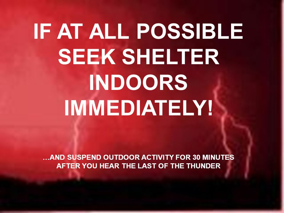 IF AT ALL POSSIBLE SEEK SHELTER INDOORS IMMEDIATELY! …AND SUSPEND OUTDOOR ACTIVITY FOR 30 MINUTES AFTER YOU HEAR THE LAST OF THE THUNDER