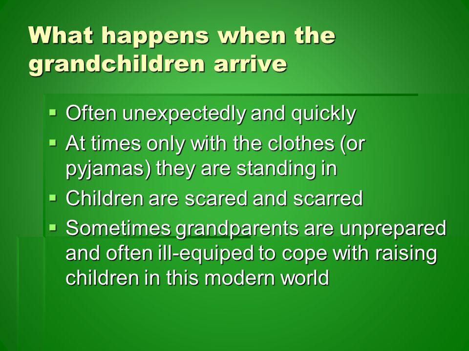 What happens when the grandchildren arrive  Often unexpectedly and quickly  At times only with the clothes (or pyjamas) they are standing in  Children are scared and scarred  Sometimes grandparents are unprepared and often ill-equiped to cope with raising children in this modern world