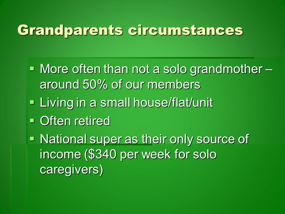 Grandparents circumstances  More often than not a solo grandmother – around 50% of our members  Living in a small house/flat/unit  Often retired  National super as their only source of income ($340 per week for solo caregivers)
