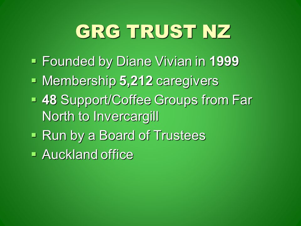 GRG TRUST NZ  Founded by Diane Vivian in 1999  Membership 5,212 caregivers  48 Support/Coffee Groups from Far North to Invercargill  Run by a Board of Trustees  Auckland office