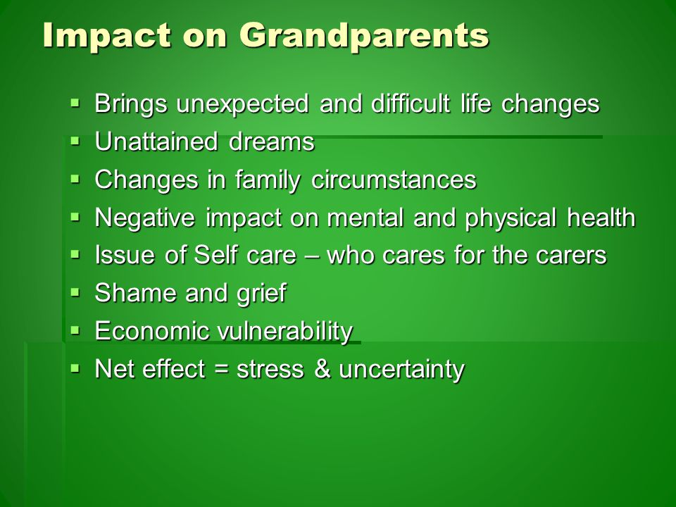 Impact on Grandparents  Brings unexpected and difficult life changes  Unattained dreams  Changes in family circumstances  Negative impact on mental and physical health  Issue of Self care – who cares for the carers  Shame and grief  Economic vulnerability  Net effect = stress & uncertainty