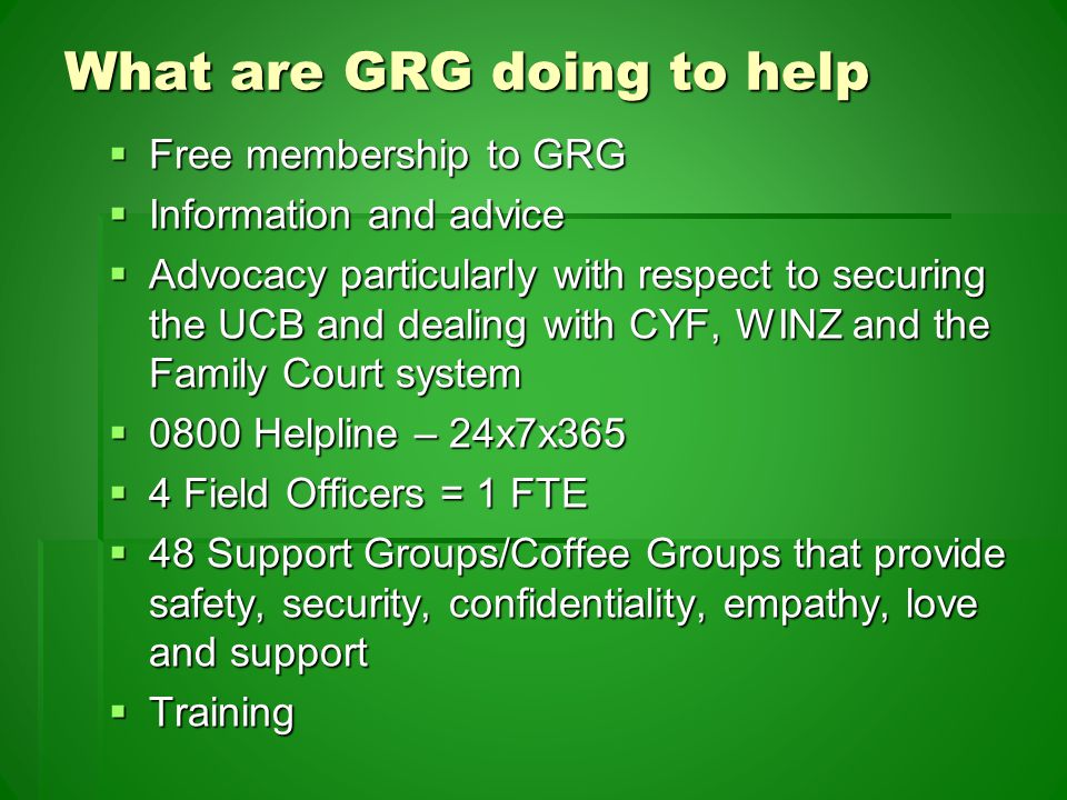 What are GRG doing to help  Free membership to GRG  Information and advice  Advocacy particularly with respect to securing the UCB and dealing with CYF, WINZ and the Family Court system  0800 Helpline – 24x7x365  4 Field Officers = 1 FTE  48 Support Groups/Coffee Groups that provide safety, security, confidentiality, empathy, love and support  Training