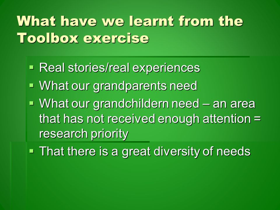 What have we learnt from the Toolbox exercise  Real stories/real experiences  What our grandparents need  What our grandchildern need – an area that has not received enough attention = research priority  That there is a great diversity of needs