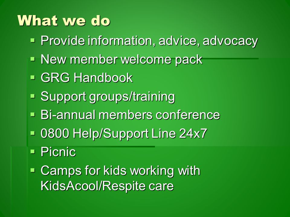 What we do  Provide information, advice, advocacy  New member welcome pack  GRG Handbook  Support groups/training  Bi-annual members conference  0800 Help/Support Line 24x7  Picnic  Camps for kids working with KidsAcool/Respite care
