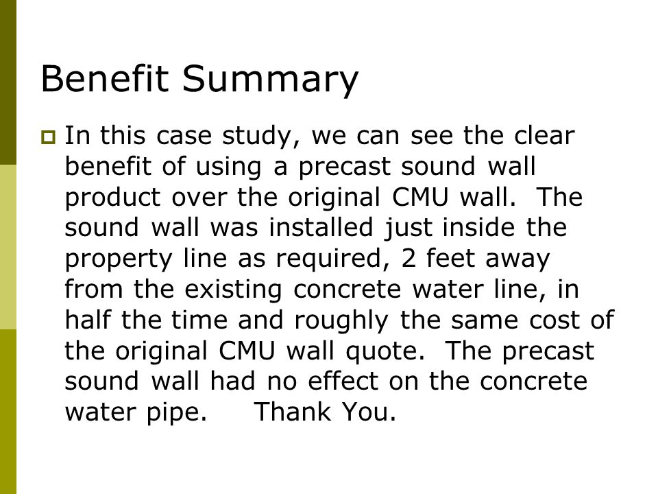 Benefit Summary  In this case study, we can see the clear benefit of using a precast sound wall product over the original CMU wall.