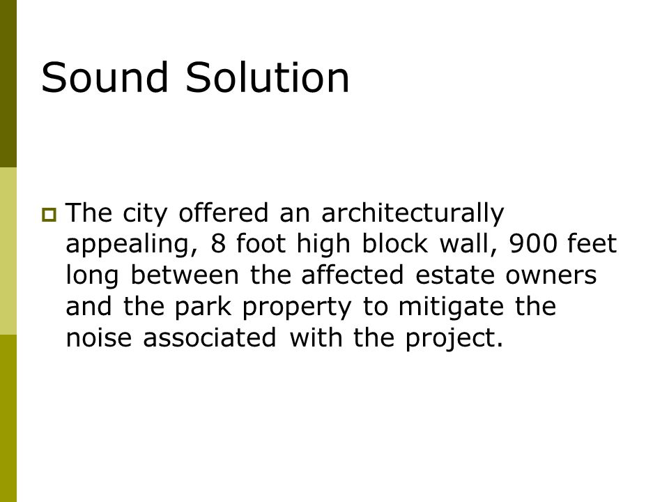Sound Solution  The city offered an architecturally appealing, 8 foot high block wall, 900 feet long between the affected estate owners and the park property to mitigate the noise associated with the project.