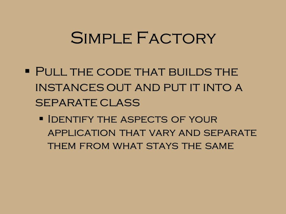 Simple Factory  Pull the code that builds the instances out and put it into a separate class  Identify the aspects of your application that vary and