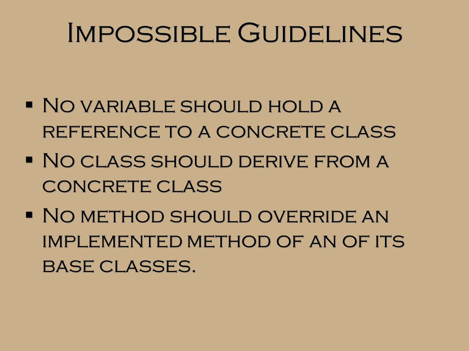 Impossible Guidelines  No variable should hold a reference to a concrete class  No class should derive from a concrete class  No method should over