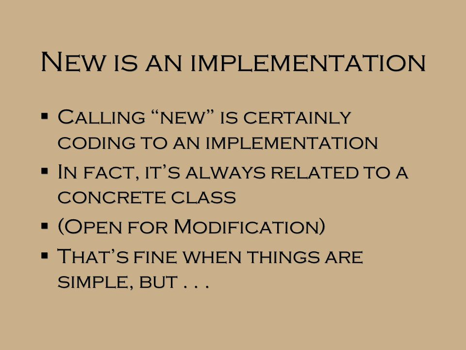 """New is an implementation  Calling """"new"""" is certainly coding to an implementation  In fact, it's always related to a concrete class  (Open for Modif"""