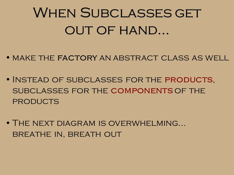 When Subclasses get out of hand… make the factory an abstract class as well Instead of subclasses for the products, subclasses for the components of the products The next diagram is overwhelming… breathe in, breath out