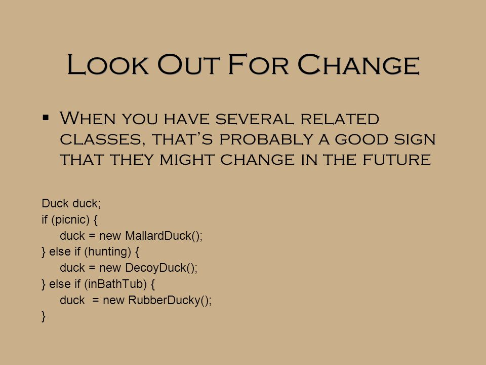 Look Out For Change  When you have several related classes, that's probably a good sign that they might change in the future Duck duck; if (picnic) { duck = new MallardDuck(); } else if (hunting) { duck = new DecoyDuck(); } else if (inBathTub) { duck = new RubberDucky(); }  When you have several related classes, that's probably a good sign that they might change in the future Duck duck; if (picnic) { duck = new MallardDuck(); } else if (hunting) { duck = new DecoyDuck(); } else if (inBathTub) { duck = new RubberDucky(); }