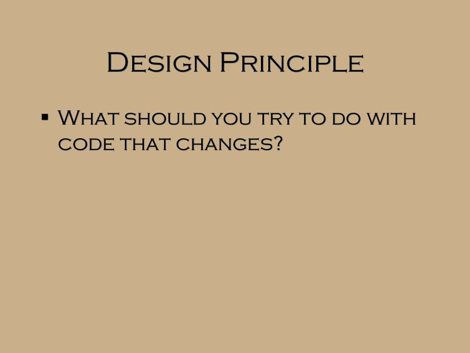 Design Principle  What should you try to do with code that changes