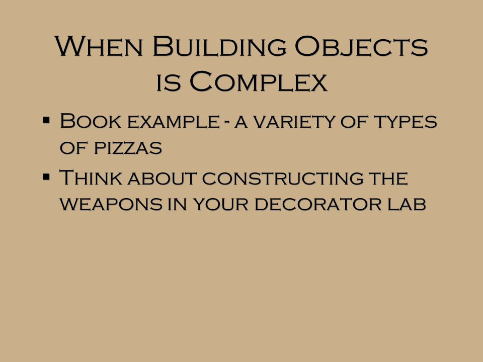 When Building Objects is Complex  Book example - a variety of types of pizzas  Think about constructing the weapons in your decorator lab  Book example - a variety of types of pizzas  Think about constructing the weapons in your decorator lab