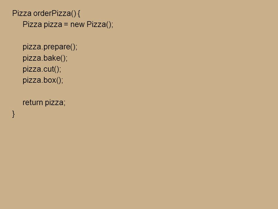 Pizza orderPizza(String type) { Pizza pizza; if (type.equals( cheese )) { pizza = new CheesePizza(); } else if (type.equals( greek )) { pizza = new GreekPizza(); } else if (type.equals( pepperoni )) { pizza = new PepperoniPizza(); } pizza.prepare(); pizza.bake(); pizza.cut(); pizza.box(); return pizza; } Pizza orderPizza(String type) { Pizza pizza; if (type.equals( cheese )) { pizza = new CheesePizza(); } else if (type.equals( greek )) { pizza = new GreekPizza(); } else if (type.equals( pepperoni )) { pizza = new PepperoniPizza(); } pizza.prepare(); pizza.bake(); pizza.cut(); pizza.box(); return pizza; }