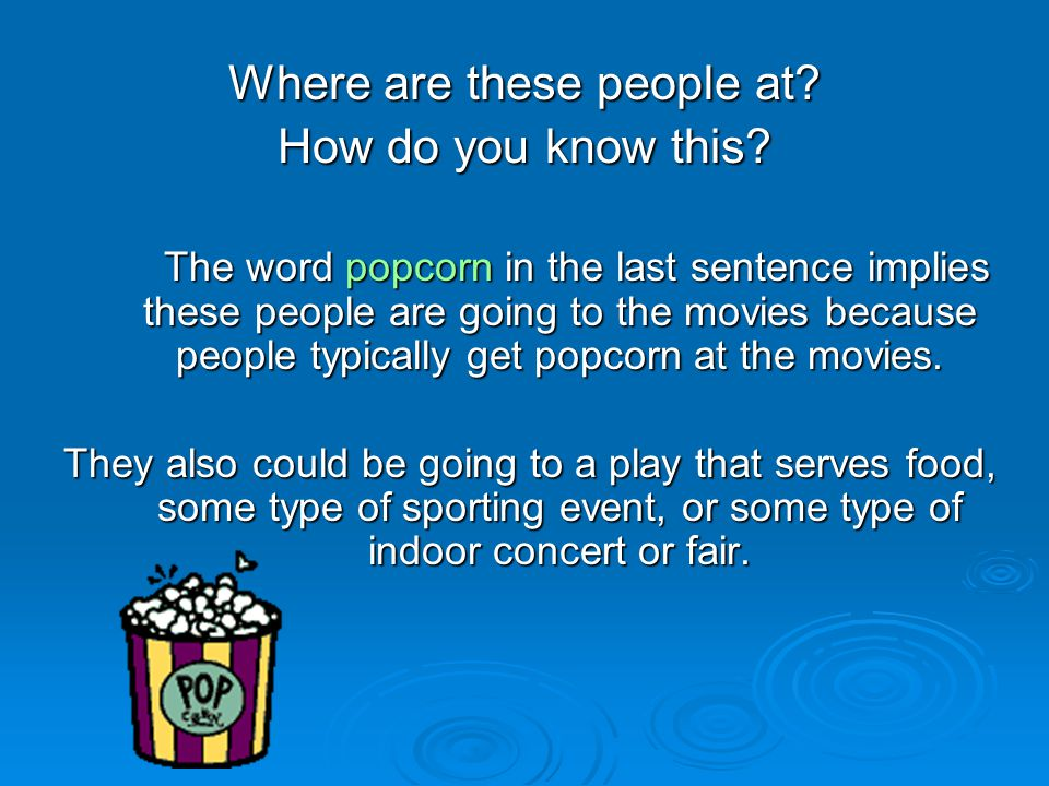 Where are these people at? How do you know this? The word popcorn in the last sentence implies these people are going to the movies because people typ