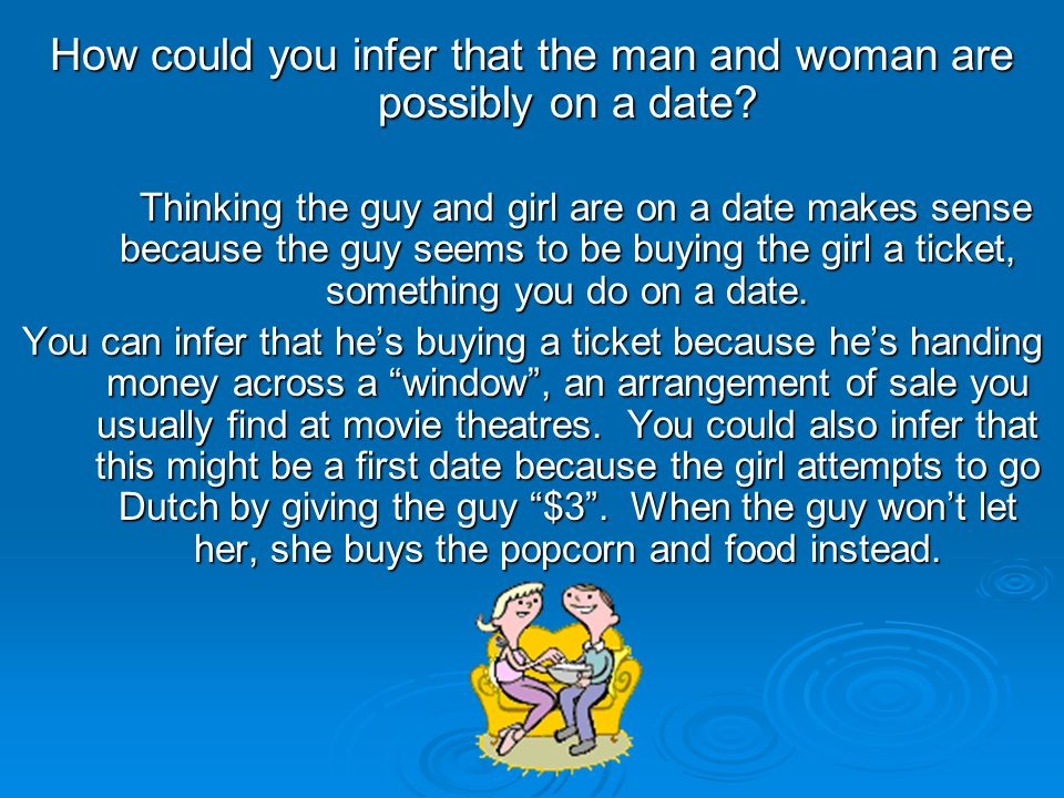 How could you infer that the man and woman are possibly on a date? Thinking the guy and girl are on a date makes sense because the guy seems to be buy