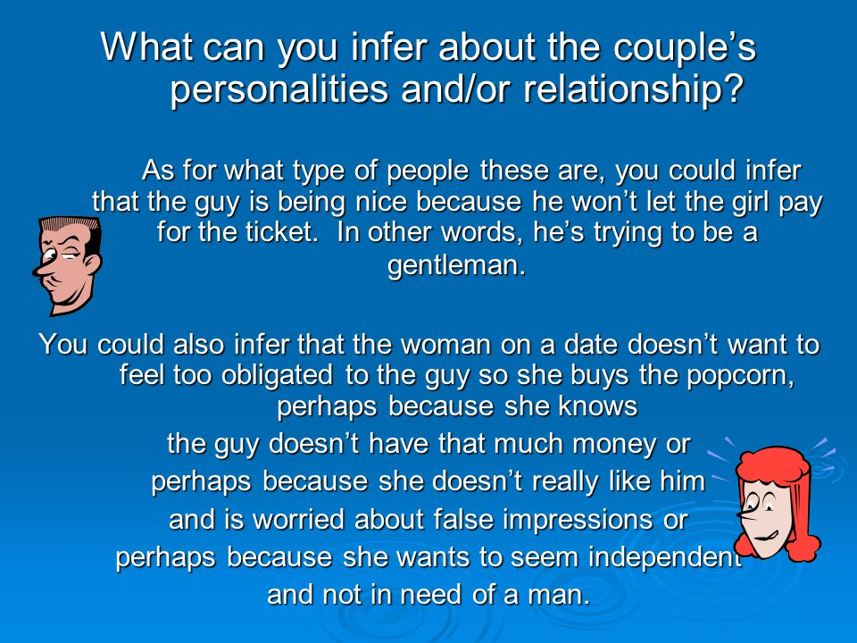 What can you infer about the couple's personalities and/or relationship? As for what type of people these are, you could infer that the guy is being n