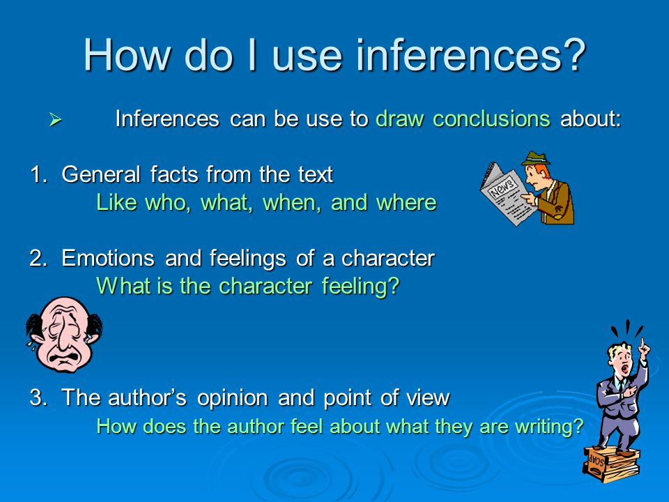 How do I use inferences?  Inferences can be use to draw conclusions about: 1. General facts from the text Like who, what, when, and where 2. Emotions