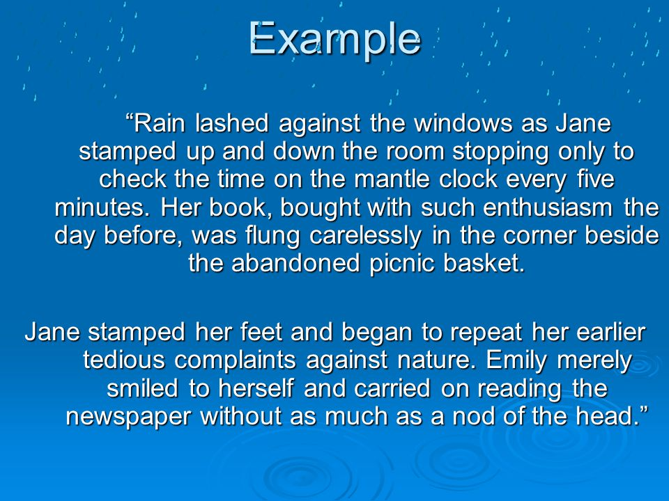 "Example ""Rain lashed against the windows as Jane stamped up and down the room stopping only to check the time on the mantle clock every five minutes."