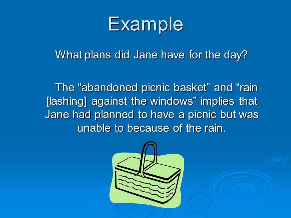 "Example What plans did Jane have for the day? The ""abandoned picnic basket"" and ""rain [lashing] against the windows"" implies that Jane had planned to"