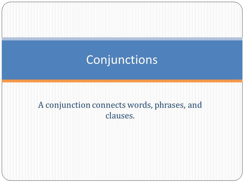A conjunction connects words, phrases, and clauses. Conjunctions