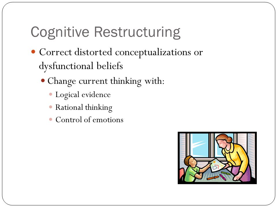Cognitive Restructuring Correct distorted conceptualizations or dysfunctional beliefs Change current thinking with: Logical evidence Rational thinking Control of emotions