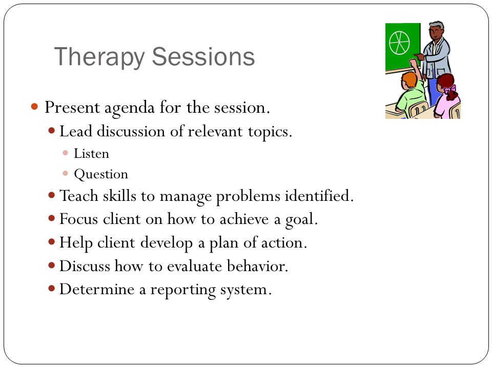 Therapy Sessions Present agenda for the session.Lead discussion of relevant topics.