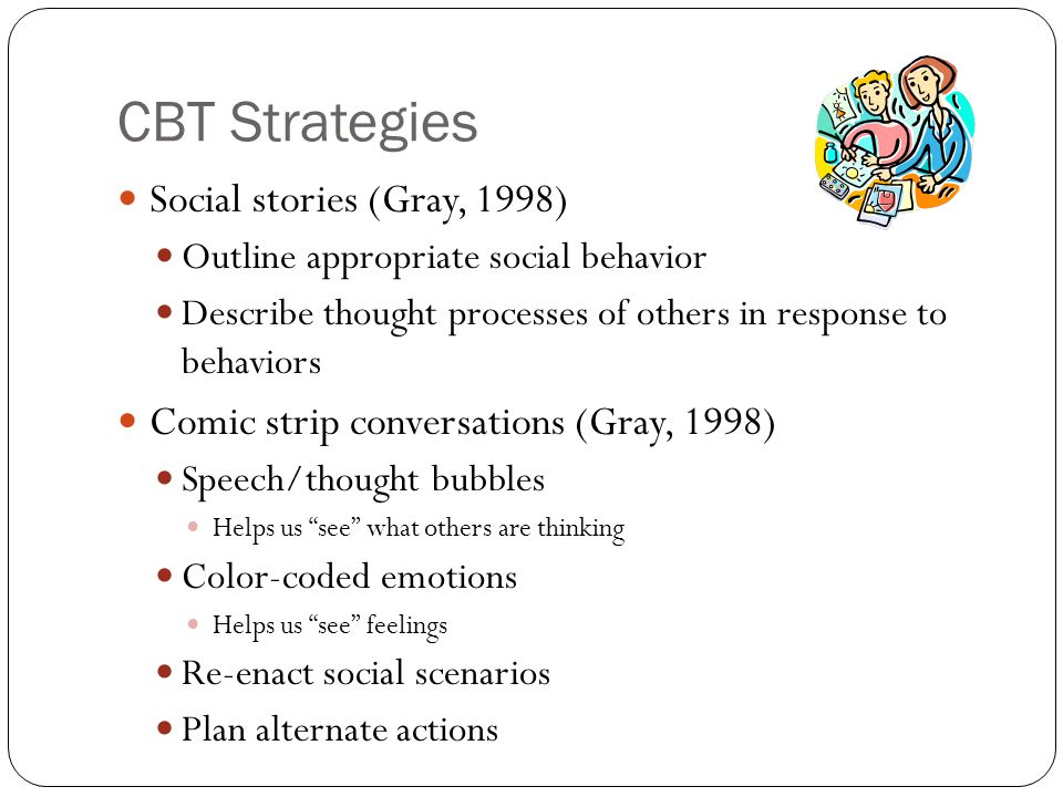 CBT Strategies Social stories (Gray, 1998) Outline appropriate social behavior Describe thought processes of others in response to behaviors Comic strip conversations (Gray, 1998) Speech/thought bubbles Helps us see what others are thinking Color-coded emotions Helps us see feelings Re-enact social scenarios Plan alternate actions