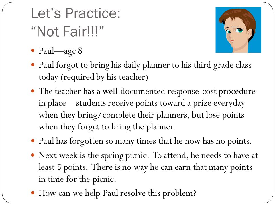 Let's Practice: Not Fair!!! Paul—age 8 Paul forgot to bring his daily planner to his third grade class today (required by his teacher) The teacher has a well-documented response-cost procedure in place—students receive points toward a prize everyday when they bring/complete their planners, but lose points when they forget to bring the planner.