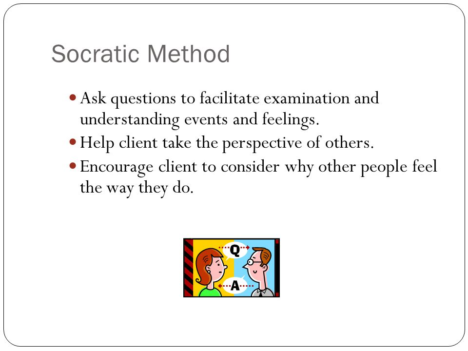Socratic Method Ask questions to facilitate examination and understanding events and feelings.