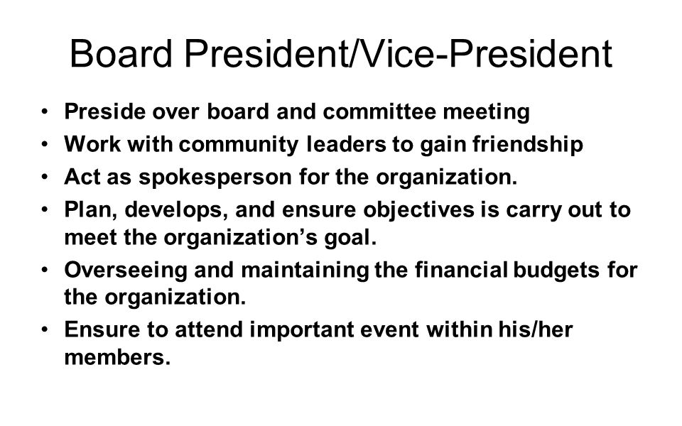 Board President/Vice-President Preside over board and committee meeting Work with community leaders to gain friendship Act as spokesperson for the organization.