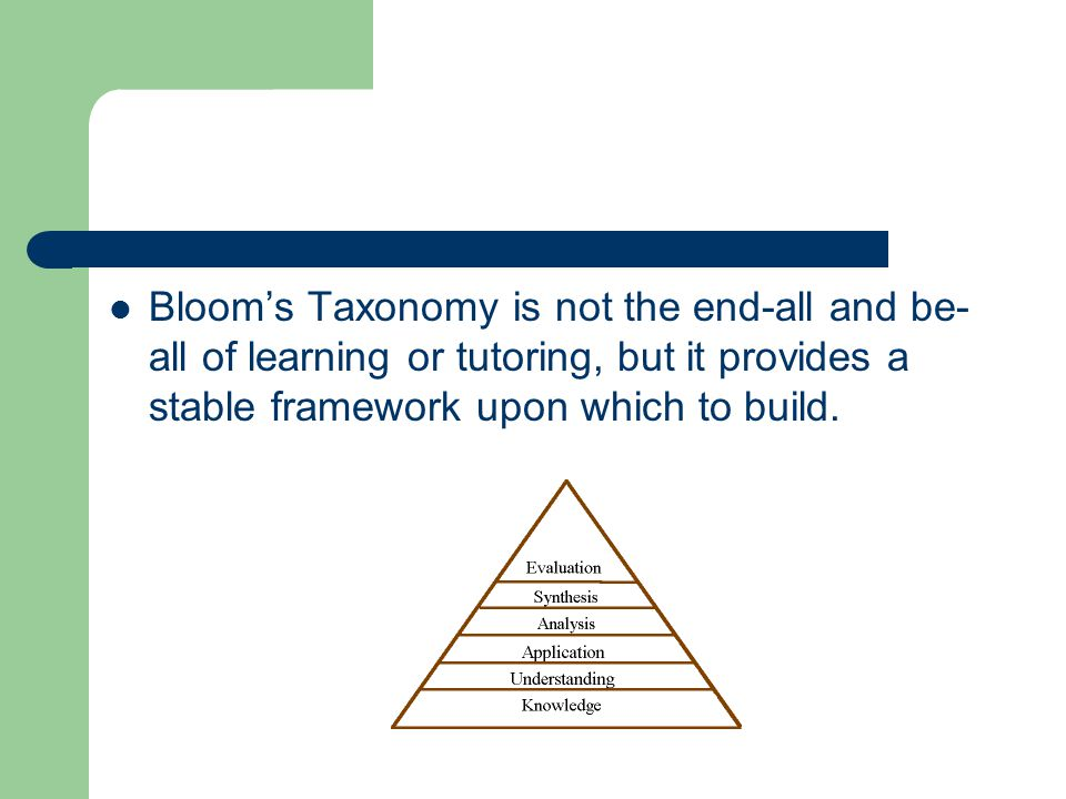 Bloom's Taxonomy is not the end-all and be- all of learning or tutoring, but it provides a stable framework upon which to build.