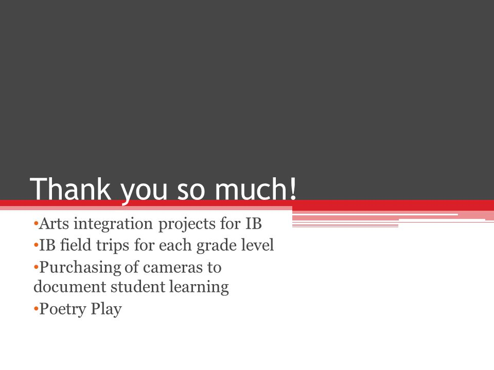 Thank you so much! Arts integration projects for IB IB field trips for each grade level Purchasing of cameras to document student learning Poetry Play