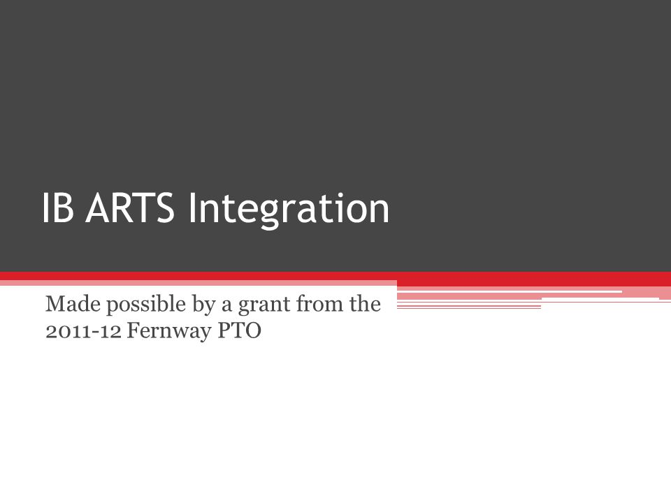 IB ARTS Integration Made possible by a grant from the 2011-12 Fernway PTO