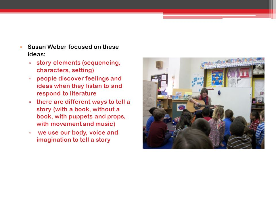 Susan Weber focused on these ideas: ▫ story elements (sequencing, characters, setting) ▫ people discover feelings and ideas when they listen to and re