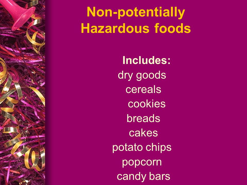 Potentially Hazardous Foods Foods that require temperature control because it is able to support growth of bacteria Eggs, meats, poultry, fish, dairy foods, hot dogs, cream pies, cooked rice, potatoes, sliced fruits, chili