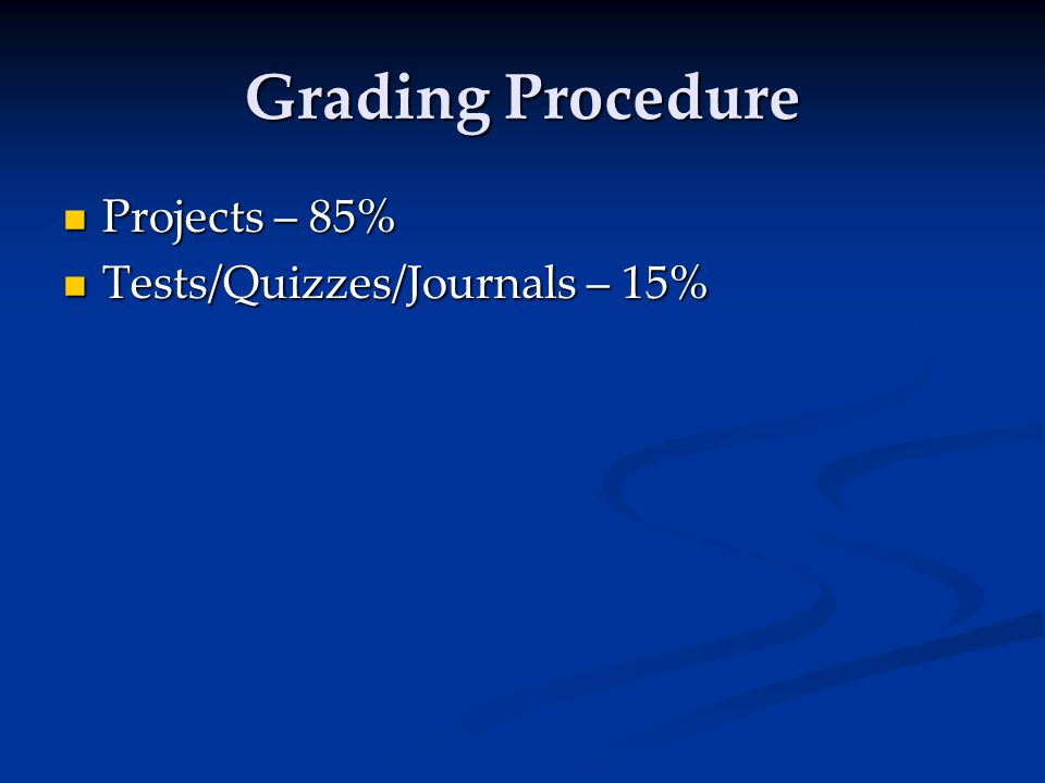 Grading Procedure Projects – 85% Projects – 85% Tests/Quizzes/Journals – 15% Tests/Quizzes/Journals – 15%
