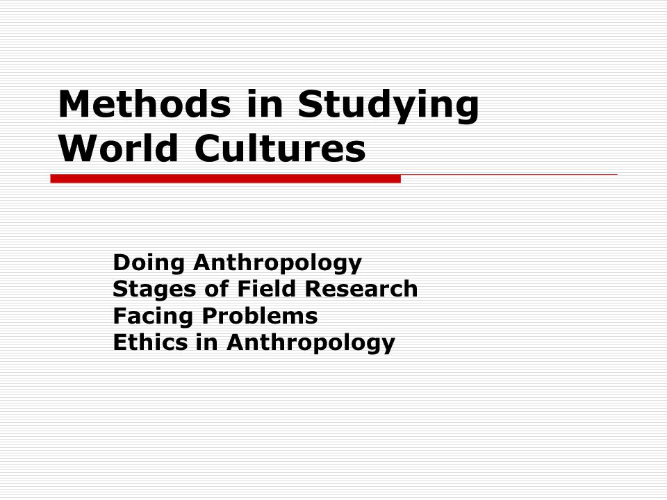 Methods in Studying World Cultures Doing Anthropology Stages of Field Research Facing Problems Ethics in Anthropology
