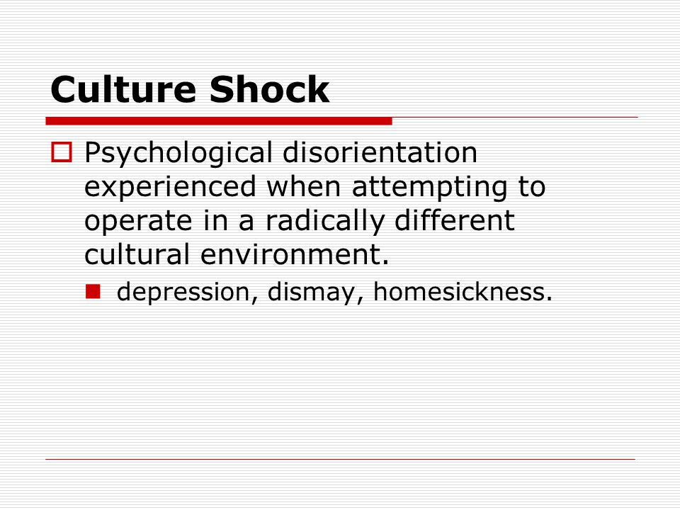 Culture Shock  Psychological disorientation experienced when attempting to operate in a radically different cultural environment.