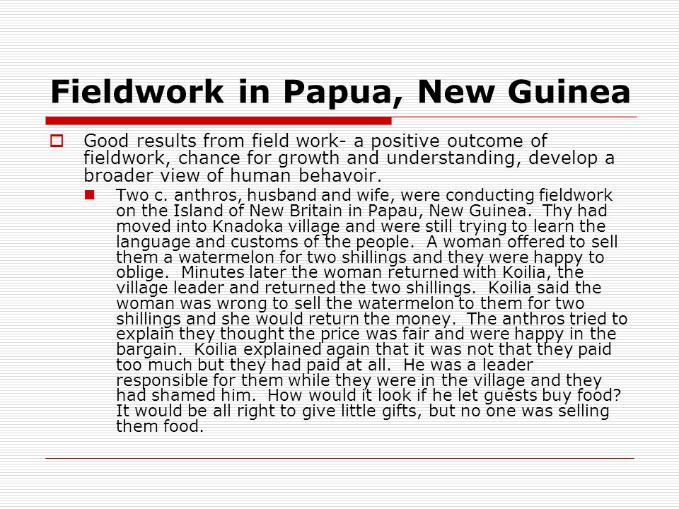 Fieldwork in Papua, New Guinea  Good results from field work- a positive outcome of fieldwork, chance for growth and understanding, develop a broader view of human behavoir.