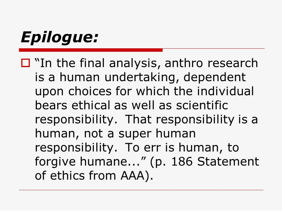 Epilogue:  In the final analysis, anthro research is a human undertaking, dependent upon choices for which the individual bears ethical as well as scientific responsibility.