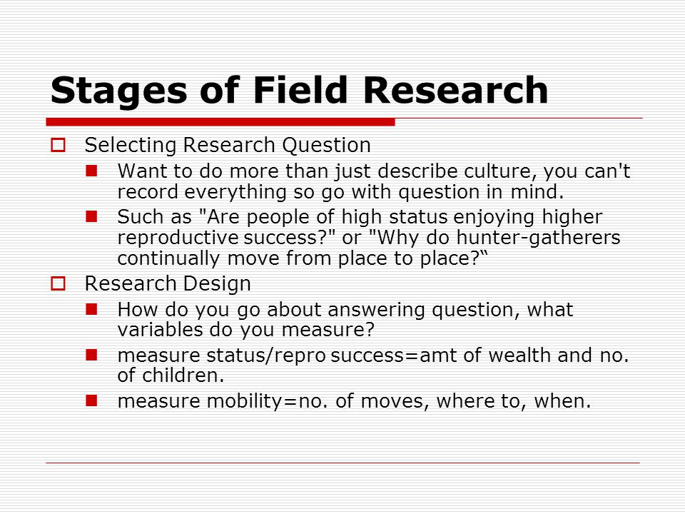Stages of Field Research  Selecting Research Question Want to do more than just describe culture, you can t record everything so go with question in mind.