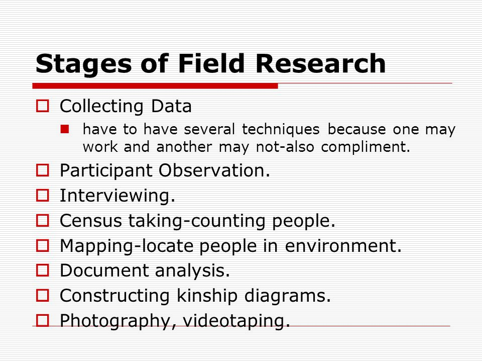Stages of Field Research  Collecting Data have to have several techniques because one may work and another may not-also compliment.